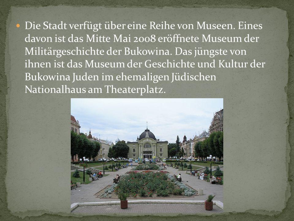 Die Stadt verfügt über eine Reihe von Museen. Eines davon ist das Mitte Mai 2008 eröffnete Museum der Militärgeschichte der Bukowina. Das jüngste von