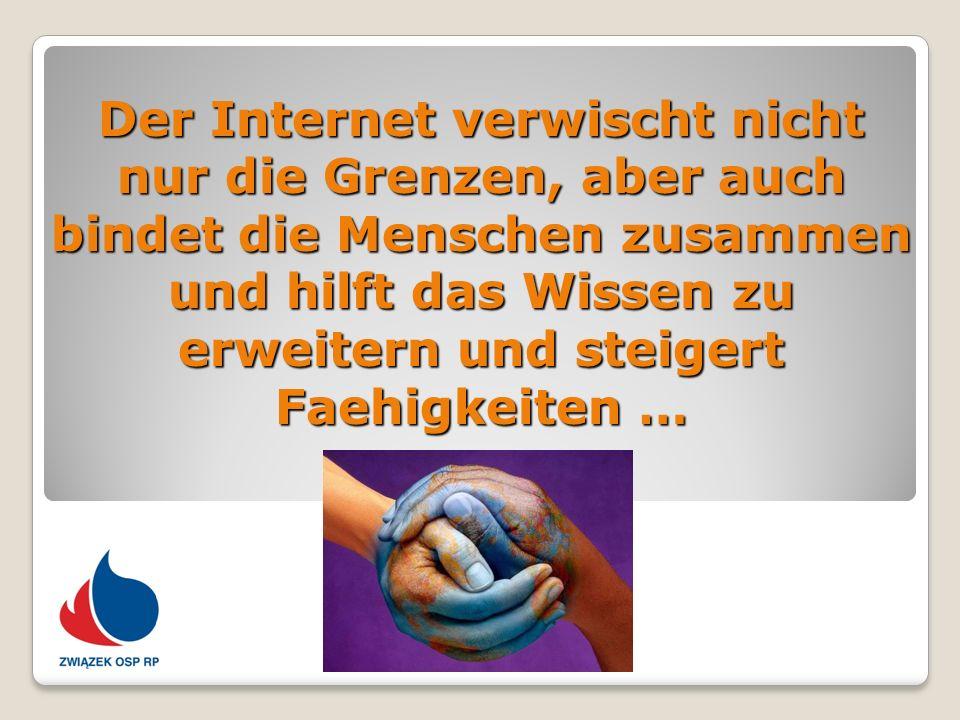 Der Internet verwischt nicht nur die Grenzen, aber auch bindet die Menschen zusammen und hilft das Wissen zu erweitern und steigert Faehigkeiten …