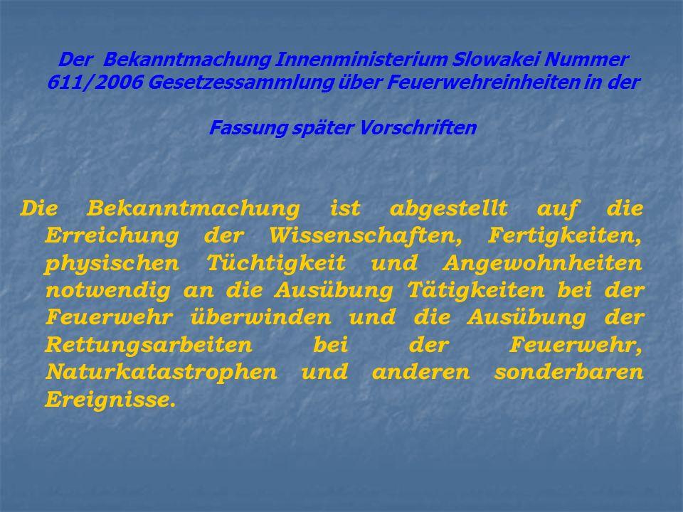 Der Bekanntmachung Innenministerium Slowakei Nummer 611/2006 Gesetzessammlung über Feuerwehreinheiten in der Fassung später Vorschriften Die Bekanntmachung ist abgestellt auf die Erreichung der Wissenschaften, Fertigkeiten, physischen Tüchtigkeit und Angewohnheiten notwendig an die Ausübung Tätigkeiten bei der Feuerwehr überwinden und die Ausübung der Rettungsarbeiten bei der Feuerwehr, Naturkatastrophen und anderen sonderbaren Ereignisse.