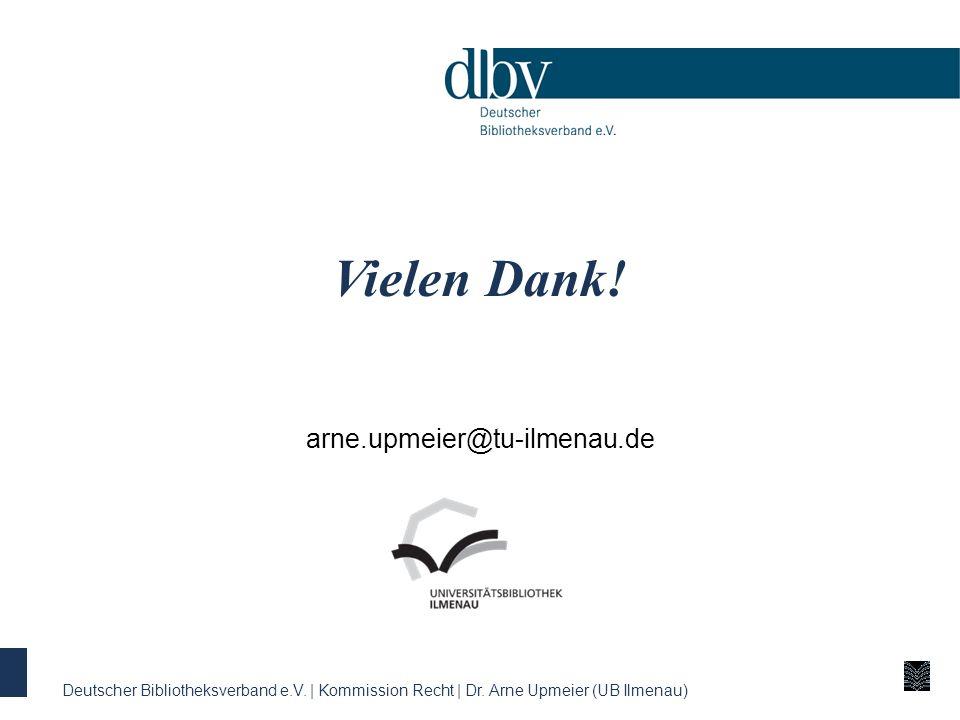 Vielen Dank! arne.upmeier@tu-ilmenau.de Deutscher Bibliotheksverband e.V. | Kommission Recht | Dr. Arne Upmeier (UB Ilmenau)