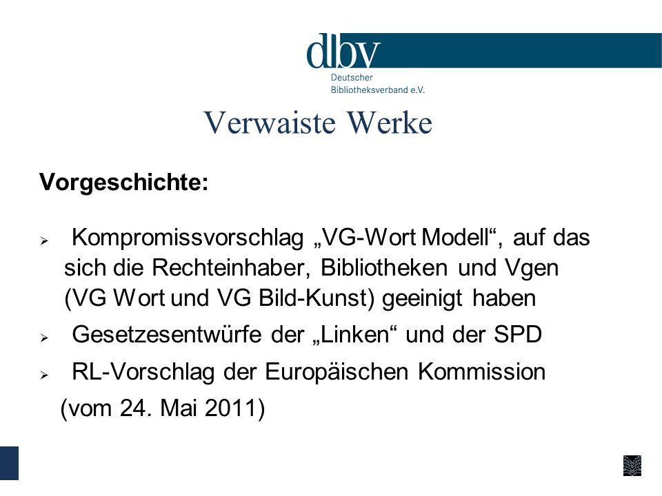 Verwaiste Werke Vorgeschichte: Kompromissvorschlag VG-Wort Modell, auf das sich die Rechteinhaber, Bibliotheken und Vgen (VG Wort und VG Bild-Kunst) geeinigt haben Gesetzesentwürfe der Linken und der SPD RL-Vorschlag der Europäischen Kommission (vom 24.