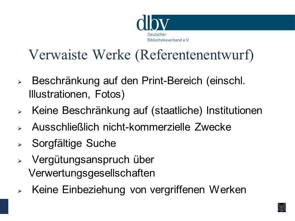 Verwaiste Werke (Referentenentwurf) Beschränkung auf den Print-Bereich (einschl. Illustrationen, Fotos) Keine Beschränkung auf (staatliche) Institutio