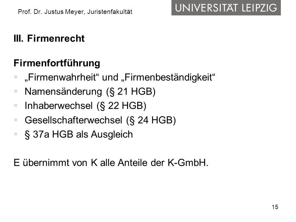 15 Prof. Dr. Justus Meyer, Juristenfakultät III. Firmenrecht Firmenfortführung Firmenwahrheit und Firmenbeständigkeit Namensänderung (§ 21 HGB) Inhabe