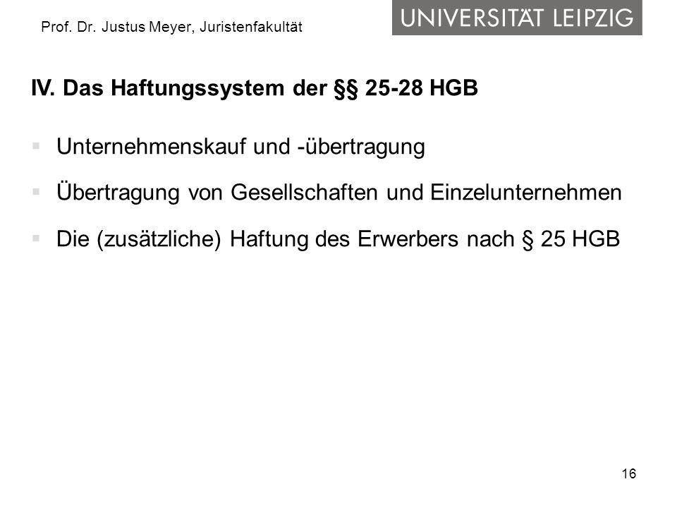 16 Prof. Dr. Justus Meyer, Juristenfakultät IV. Das Haftungssystem der §§ 25-28 HGB Unternehmenskauf und -übertragung Übertragung von Gesellschaften u