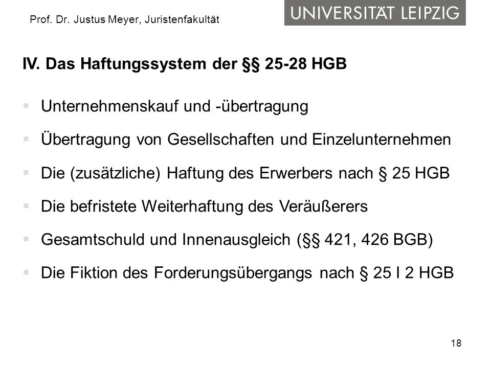 18 Prof. Dr. Justus Meyer, Juristenfakultät IV. Das Haftungssystem der §§ 25-28 HGB Unternehmenskauf und -übertragung Übertragung von Gesellschaften u
