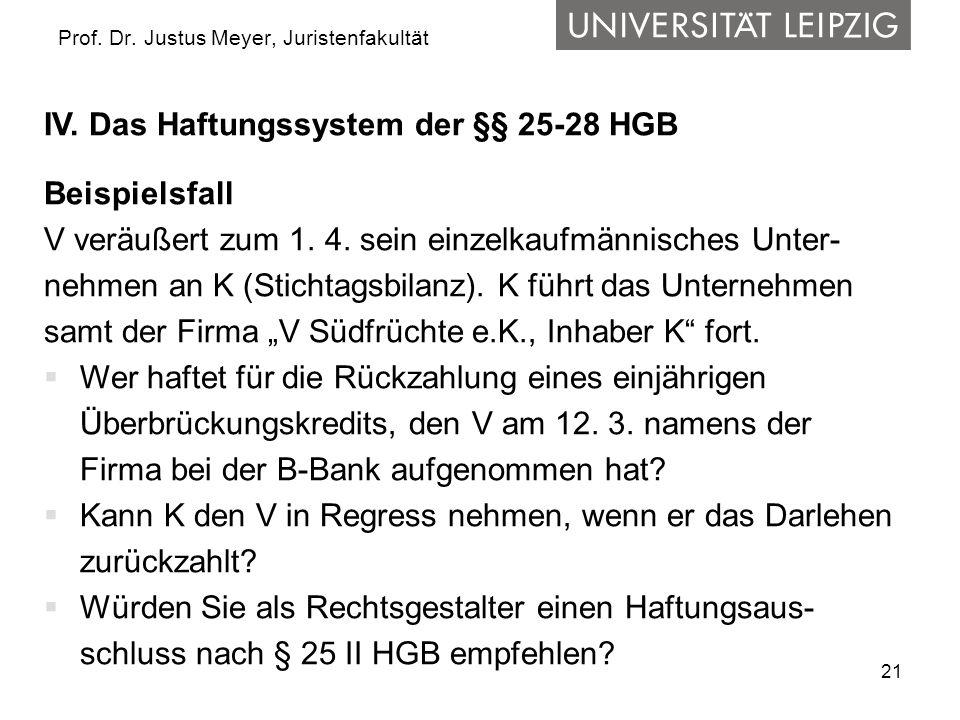 21 Prof. Dr. Justus Meyer, Juristenfakultät IV. Das Haftungssystem der §§ 25-28 HGB Beispielsfall V veräußert zum 1. 4. sein einzelkaufmännisches Unte