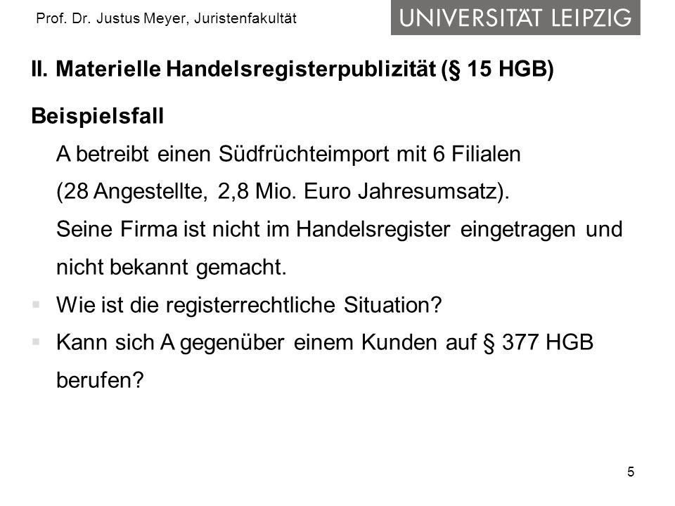 5 Prof. Dr. Justus Meyer, Juristenfakultät II. Materielle Handelsregisterpublizität (§ 15 HGB) Beispielsfall A betreibt einen Südfrüchteimport mit 6 F