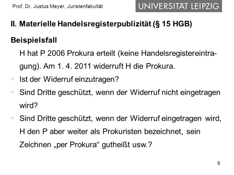 9 Prof. Dr. Justus Meyer, Juristenfakultät II. Materielle Handelsregisterpublizität (§ 15 HGB) Beispielsfall H hat P 2006 Prokura erteilt (keine Hande