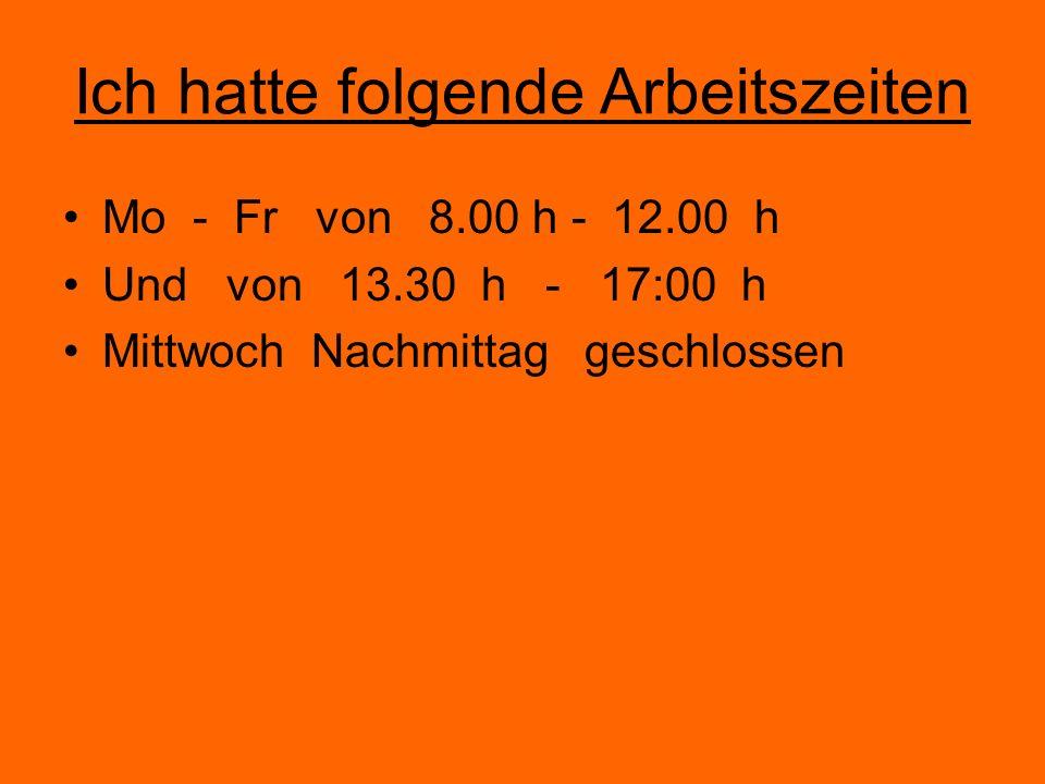 Ich hatte folgende Arbeitszeiten Mo - Fr von 8.00 h - 12.00 h Und von 13.30 h - 17:00 h Mittwoch Nachmittag geschlossen
