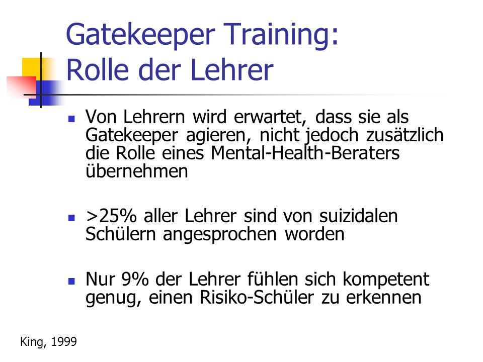 Gatekeeper Training: Rolle der Lehrer Von Lehrern wird erwartet, dass sie als Gatekeeper agieren, nicht jedoch zusätzlich die Rolle eines Mental-Health-Beraters übernehmen >25% aller Lehrer sind von suizidalen Schülern angesprochen worden Nur 9% der Lehrer fühlen sich kompetent genug, einen Risiko-Schüler zu erkennen King, 1999