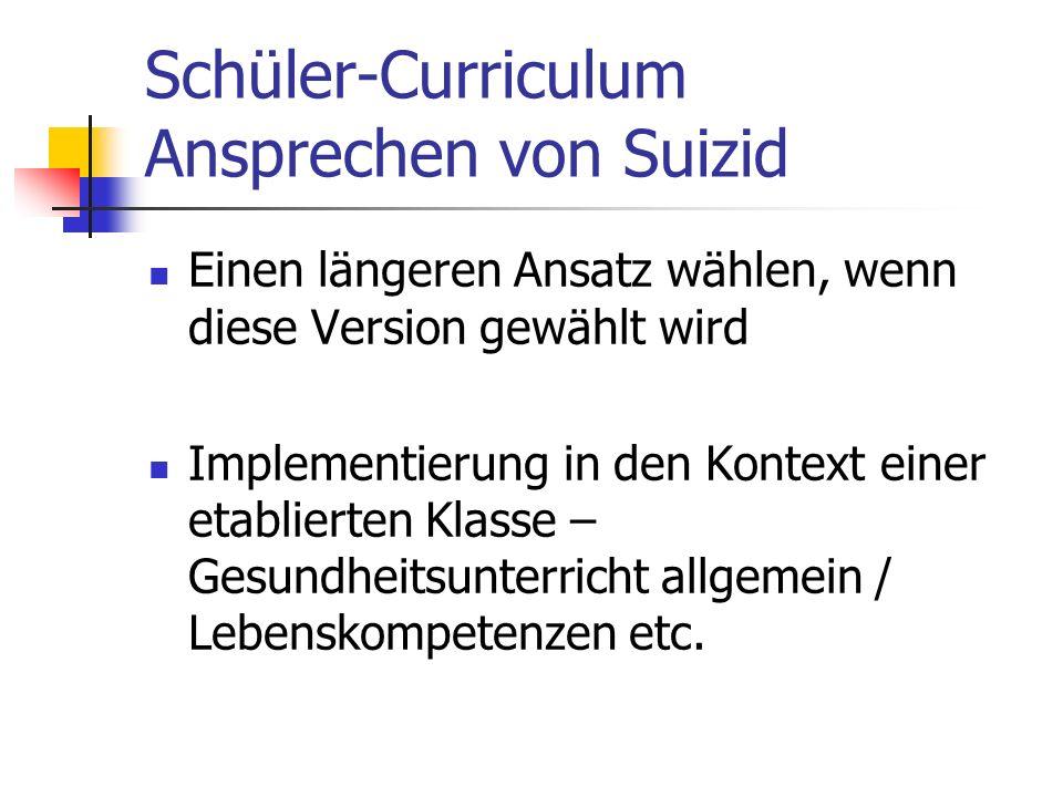 Schüler-Curriculum Ansprechen von Suizid Einen längeren Ansatz wählen, wenn diese Version gewählt wird Implementierung in den Kontext einer etablierten Klasse – Gesundheitsunterricht allgemein / Lebenskompetenzen etc.