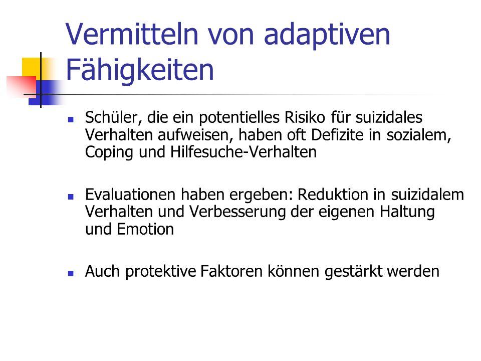 Vermitteln von adaptiven Fähigkeiten Schüler, die ein potentielles Risiko für suizidales Verhalten aufweisen, haben oft Defizite in sozialem, Coping und Hilfesuche-Verhalten Evaluationen haben ergeben: Reduktion in suizidalem Verhalten und Verbesserung der eigenen Haltung und Emotion Auch protektive Faktoren können gestärkt werden