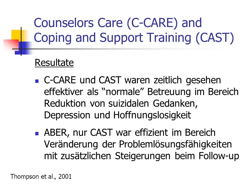 Counselors Care (C-CARE) and Coping and Support Training (CAST) Resultate C-CARE und CAST waren zeitlich gesehen effektiver als normale Betreuung im Bereich Reduktion von suizidalen Gedanken, Depression und Hoffnungslosigkeit ABER, nur CAST war effizient im Bereich Veränderung der Problemlösungsfähigkeiten mit zusätzlichen Steigerungen beim Follow-up Thompson et al., 2001
