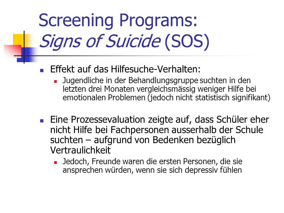 Screening Programs: Signs of Suicide (SOS) Effekt auf das Hilfesuche-Verhalten: Jugendliche in der Behandlungsgruppe suchten in den letzten drei Monaten vergleichsmässig weniger Hilfe bei emotionalen Problemen (jedoch nicht statistisch signifikant) Eine Prozessevaluation zeigte auf, dass Schüler eher nicht Hilfe bei Fachpersonen ausserhalb der Schule suchten – aufgrund von Bedenken bezüglich Vertraulichkeit Jedoch, Freunde waren die ersten Personen, die sie ansprechen würden, wenn sie sich depressiv fühlen
