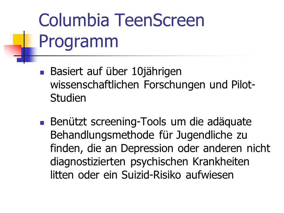 Columbia TeenScreen Programm Basiert auf über 10jährigen wissenschaftlichen Forschungen und Pilot- Studien Benützt screening-Tools um die adäquate Behandlungsmethode für Jugendliche zu finden, die an Depression oder anderen nicht diagnostizierten psychischen Krankheiten litten oder ein Suizid-Risiko aufwiesen