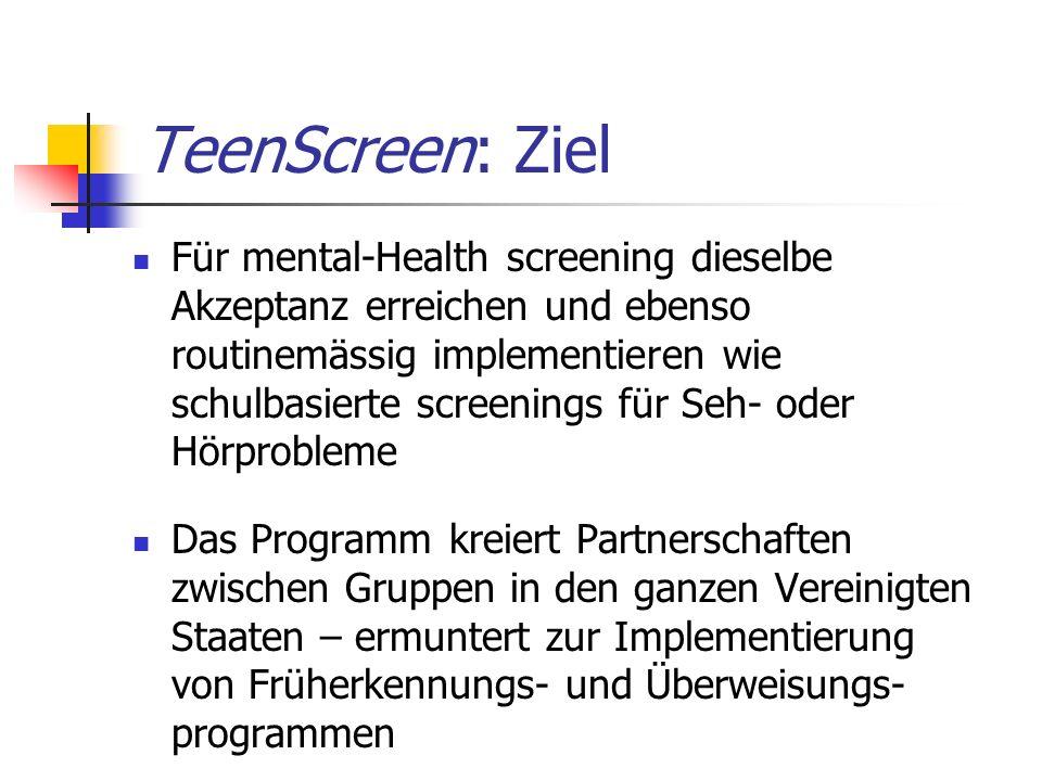 TeenScreen: Ziel Für mental-Health screening dieselbe Akzeptanz erreichen und ebenso routinemässig implementieren wie schulbasierte screenings für Seh- oder Hörprobleme Das Programm kreiert Partnerschaften zwischen Gruppen in den ganzen Vereinigten Staaten – ermuntert zur Implementierung von Früherkennungs- und Überweisungs- programmen