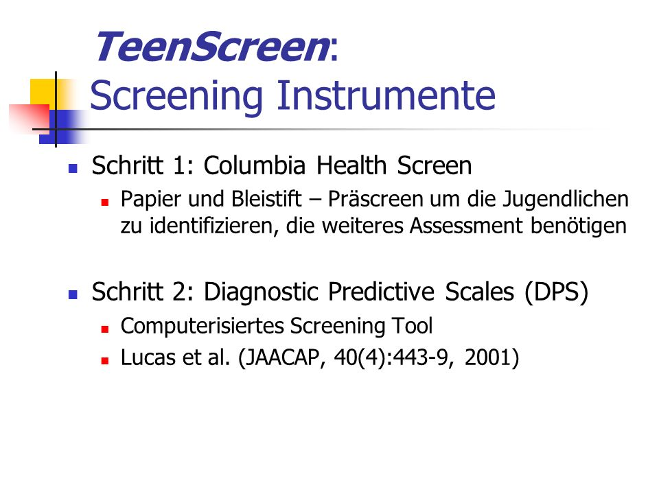 TeenScreen: Screening Instrumente Schritt 1: Columbia Health Screen Papier und Bleistift – Präscreen um die Jugendlichen zu identifizieren, die weiteres Assessment benötigen Schritt 2: Diagnostic Predictive Scales (DPS) Computerisiertes Screening Tool Lucas et al.