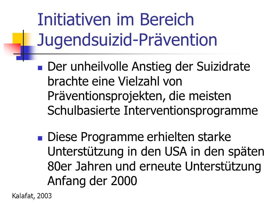Initiativen im Bereich Jugendsuizid-Prävention Der unheilvolle Anstieg der Suizidrate brachte eine Vielzahl von Präventionsprojekten, die meisten Schulbasierte Interventionsprogramme Diese Programme erhielten starke Unterstützung in den USA in den späten 80er Jahren und erneute Unterstützung Anfang der 2000 Kalafat, 2003