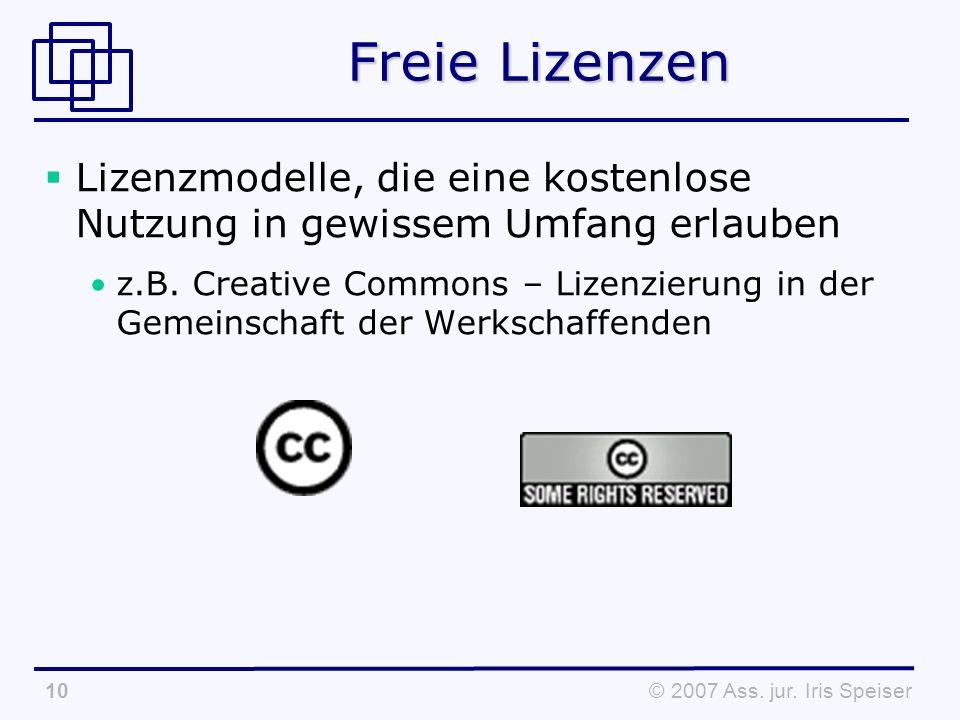 © 2007 Ass. jur. Iris Speiser10 Freie Lizenzen Lizenzmodelle, die eine kostenlose Nutzung in gewissem Umfang erlauben z.B. Creative Commons – Lizenzie