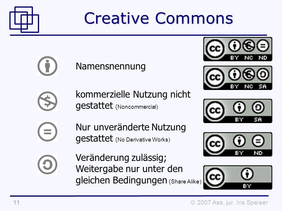 © 2007 Ass. jur. Iris Speiser11 Creative Commons Namensnennung kommerzielle Nutzung nicht gestattet ( Noncommercial) Nur unveränderte Nutzung gestatte
