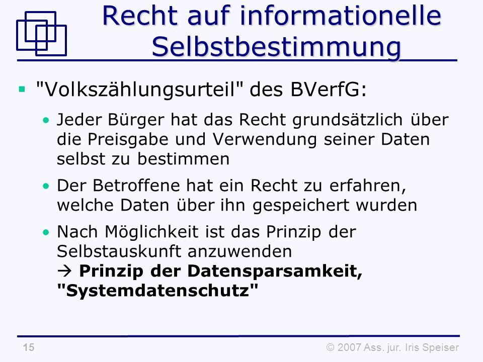 © 2007 Ass. jur. Iris Speiser15 Recht auf informationelle Selbstbestimmung