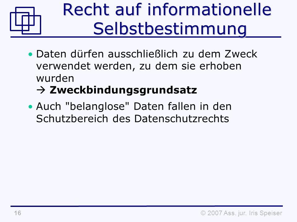 © 2007 Ass. jur. Iris Speiser16 Recht auf informationelle Selbstbestimmung Daten dürfen ausschließlich zu dem Zweck verwendet werden, zu dem sie erhob