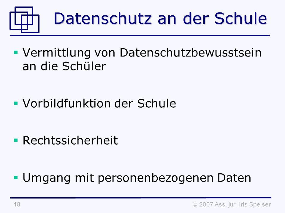© 2007 Ass. jur. Iris Speiser18 Datenschutz an der Schule Vermittlung von Datenschutzbewusstsein an die Schüler Vorbildfunktion der Schule Rechtssiche