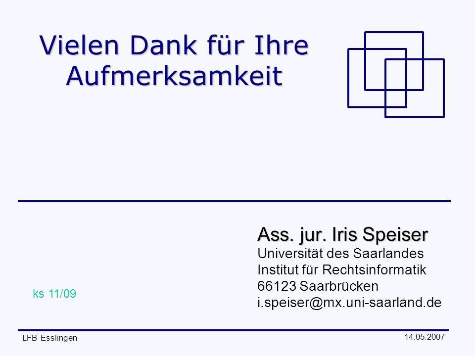 14.05.2007 LFB Esslingen Vielen Dank für Ihre Aufmerksamkeit Ass. jur. Iris Speiser Universität des Saarlandes Institut für Rechtsinformatik 66123 Saa