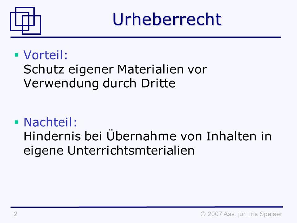 © 2007 Ass. jur. Iris Speiser2Urheberrecht Vorteil: Schutz eigener Materialien vor Verwendung durch Dritte Nachteil: Hindernis bei Übernahme von Inhal