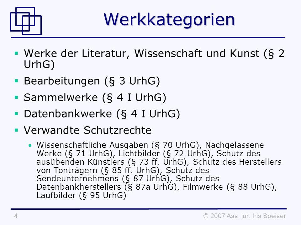 © 2007 Ass. jur. Iris Speiser4Werkkategorien Werke der Literatur, Wissenschaft und Kunst (§ 2 UrhG) Bearbeitungen (§ 3 UrhG) Sammelwerke (§ 4 I UrhG)