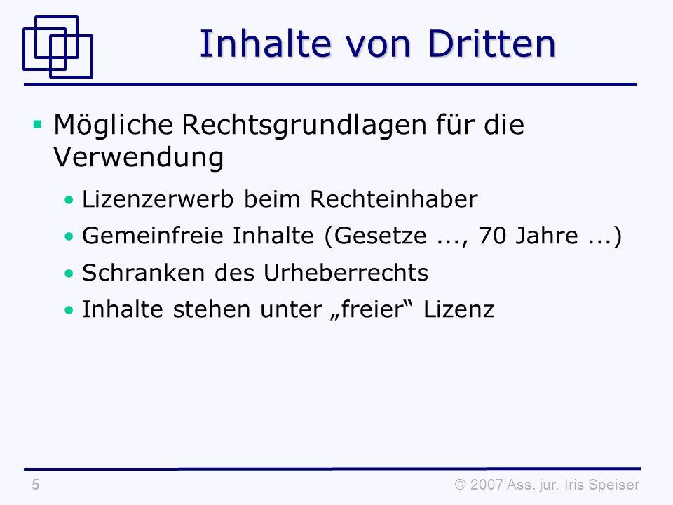 © 2007 Ass. jur. Iris Speiser5 Inhalte von Dritten Mögliche Rechtsgrundlagen für die Verwendung Lizenzerwerb beim Rechteinhaber Gemeinfreie Inhalte (G