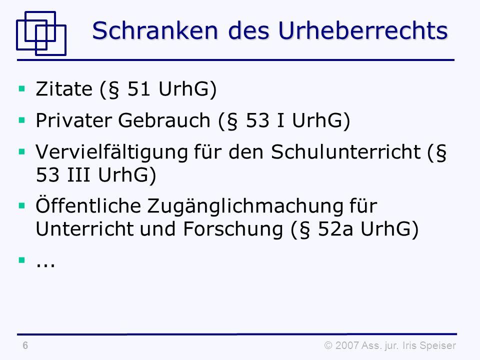 © 2007 Ass. jur. Iris Speiser6 Schranken des Urheberrechts Zitate (§ 51 UrhG) Privater Gebrauch (§ 53 I UrhG) Vervielfältigung für den Schulunterricht