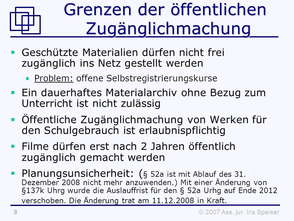 © 2007 Ass. jur. Iris Speiser8 Grenzen der öffentlichen Zugänglichmachung Geschützte Materialien dürfen nicht frei zugänglich ins Netz gestellt werden