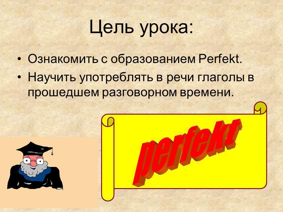 Цель урока: Ознакомить с образованием Perfekt.
