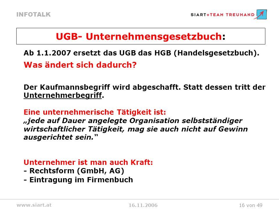 16.11.2006 INFOTALK www.siart.at 16 von 49 Ab 1.1.2007 ersetzt das UGB das HGB (Handelsgesetzbuch). Was ändert sich dadurch? Der Kaufmannsbegriff wird