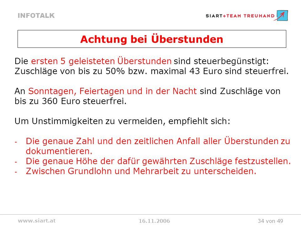 16.11.2006 INFOTALK www.siart.at 34 von 49 Die ersten 5 geleisteten Überstunden sind steuerbegünstigt: Zuschläge von bis zu 50% bzw. maximal 43 Euro s