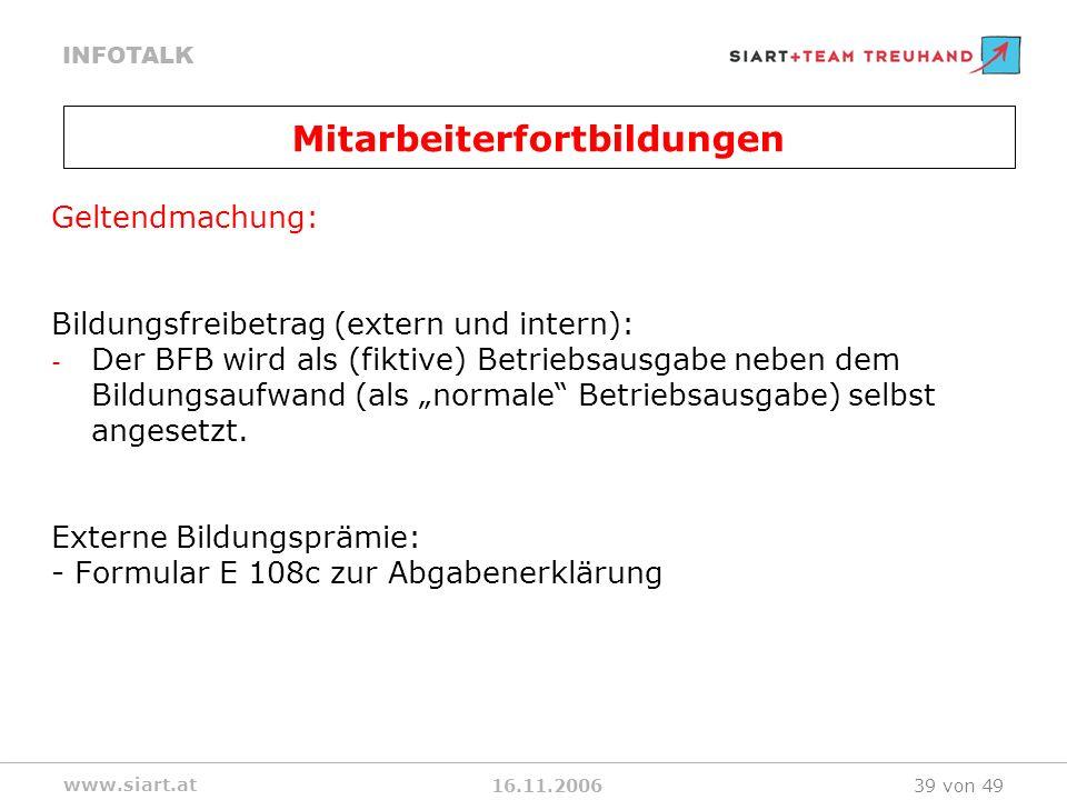 16.11.2006 INFOTALK www.siart.at 39 von 49 Geltendmachung: Bildungsfreibetrag (extern und intern): - Der BFB wird als (fiktive) Betriebsausgabe neben dem Bildungsaufwand (als normale Betriebsausgabe) selbst angesetzt.