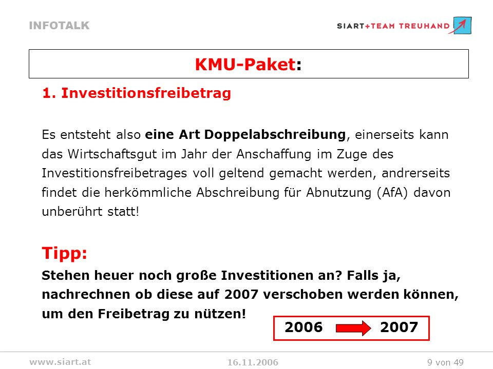 16.11.2006 INFOTALK www.siart.at 9 von 49 1. Investitionsfreibetrag Es entsteht also eine Art Doppelabschreibung, einerseits kann das Wirtschaftsgut i