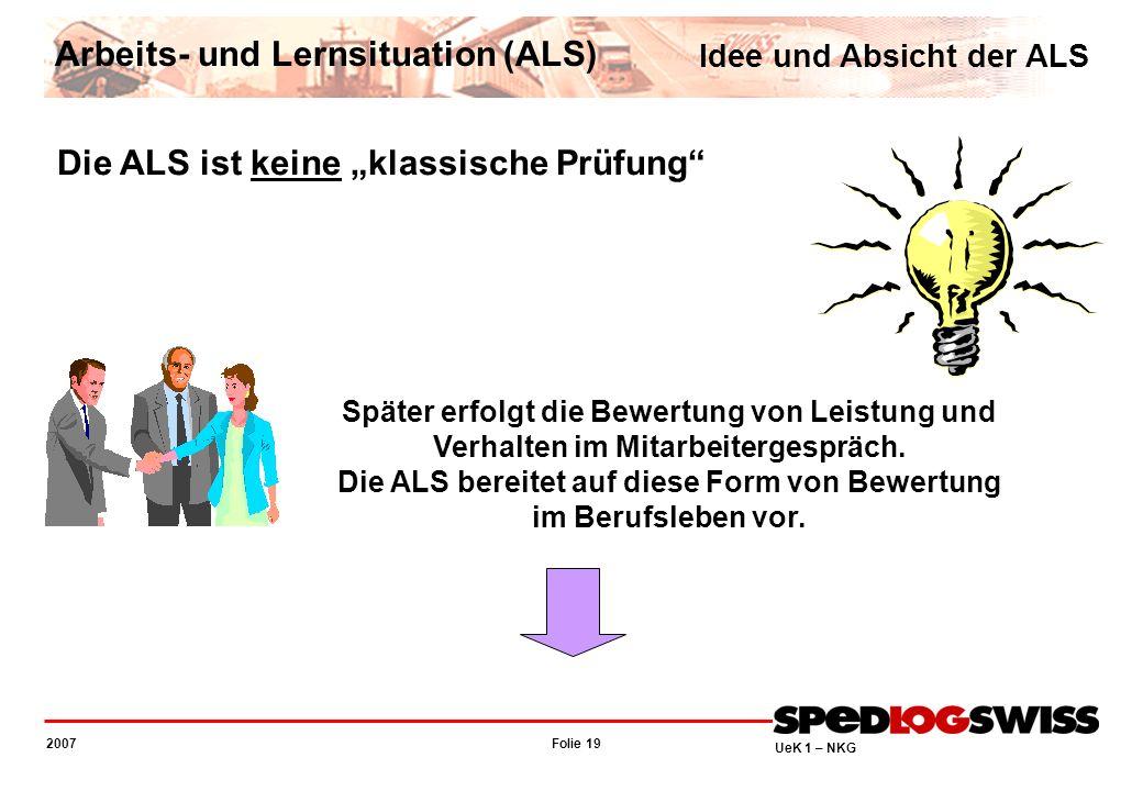 Folie 19 2007 UeK 1 – NKG Die ALS ist keine klassische Prüfung Später erfolgt die Bewertung von Leistung und Verhalten im Mitarbeitergespräch. Die ALS