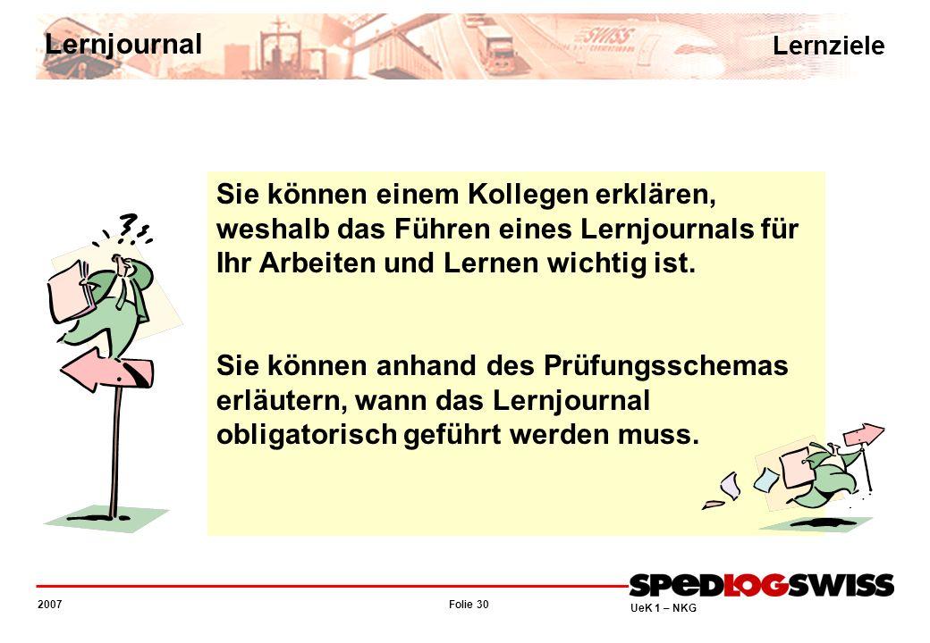 Folie 30 2007 UeK 1 – NKG Sie können einem Kollegen erklären, weshalb das Führen eines Lernjournals für Ihr Arbeiten und Lernen wichtig ist. Sie könne