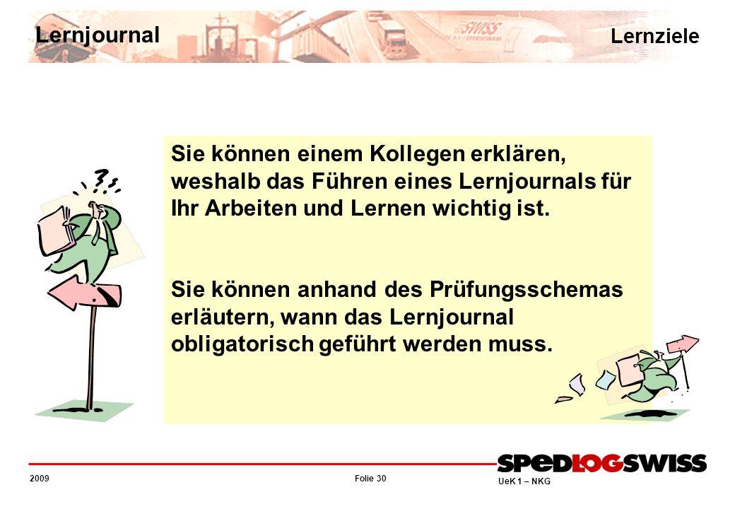 Folie 30 2009 UeK 1 – NKG Sie können einem Kollegen erklären, weshalb das Führen eines Lernjournals für Ihr Arbeiten und Lernen wichtig ist. Sie könne