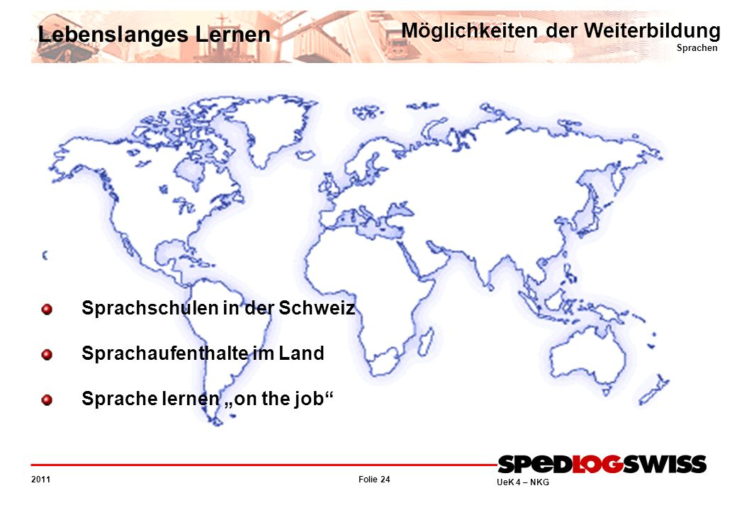 Folie 24 2011 UeK 4 – NKG Möglichkeiten der Weiterbildung Sprachen Lebenslanges Lernen Sprachschulen in der Schweiz Sprachaufenthalte im Land Sprache lernen on the job