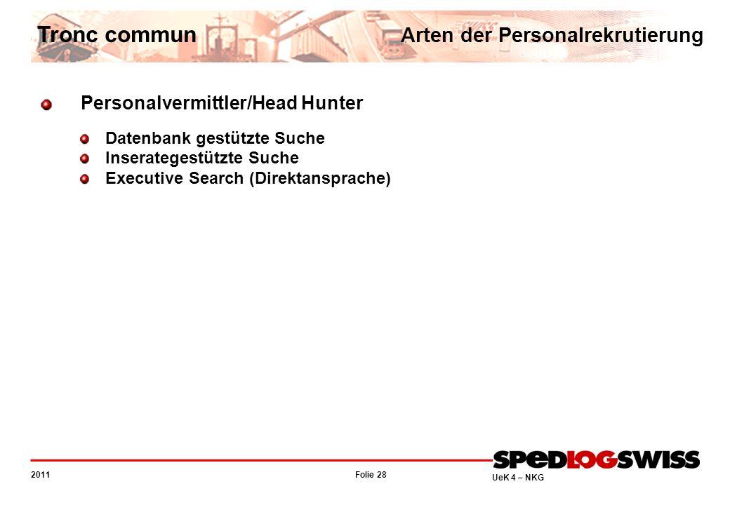 Folie 28 2011 UeK 4 – NKG Tronc commun Arten der Personalrekrutierung Personalvermittler/Head Hunter Datenbank gestützte Suche Inserategestützte Suche Executive Search (Direktansprache)
