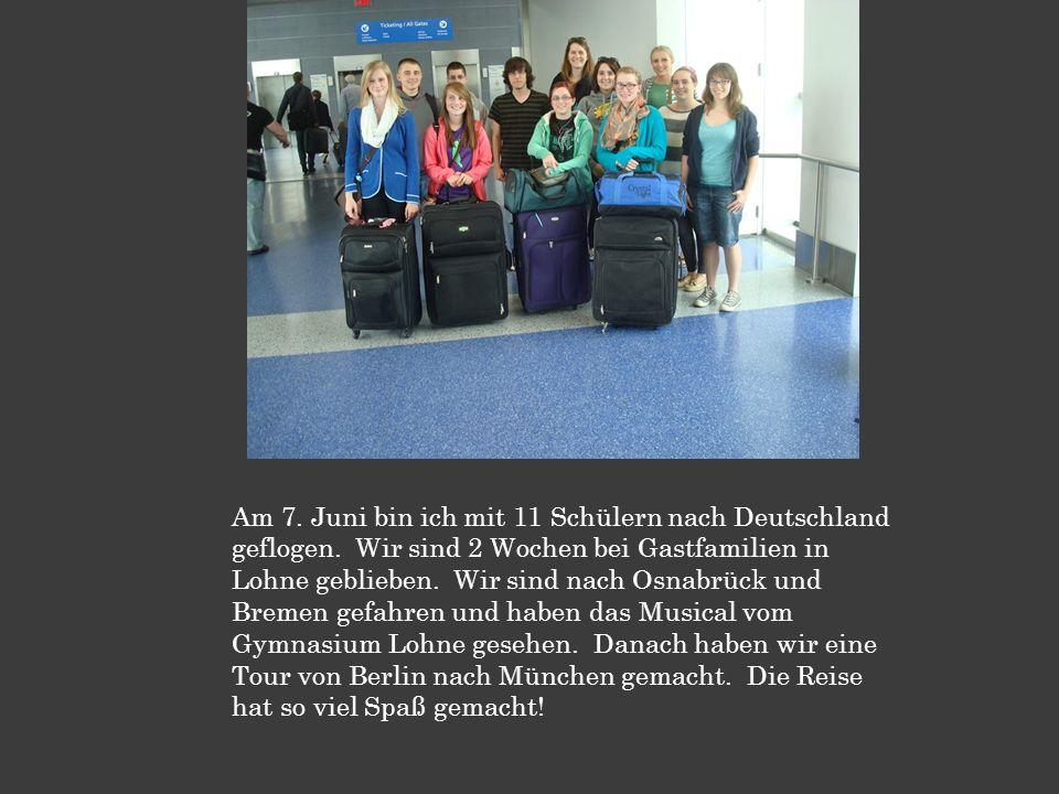 Am 7. Juni bin ich mit 11 Schülern nach Deutschland geflogen. Wir sind 2 Wochen bei Gastfamilien in Lohne geblieben. Wir sind nach Osnabrück und Breme