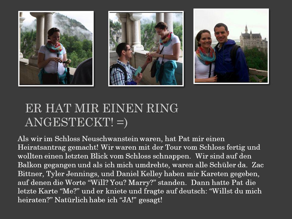 Als wir im Schloss Neuschwanstein waren, hat Pat mir einen Heiratsantrag gemacht! Wir waren mit der Tour vom Schloss fertig und wollten einen letzten