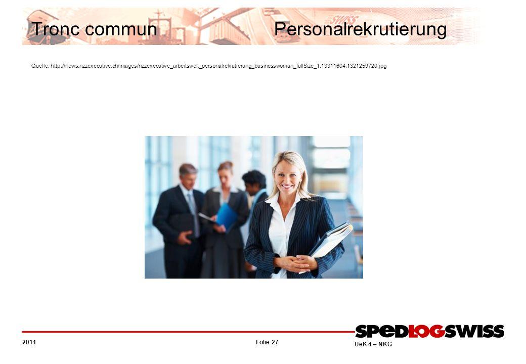Folie 27 2011 UeK 4 – NKG Tronc communPersonalrekrutierung Quelle: http://news.nzzexecutive.ch/images/nzzexecutive_arbeitswelt_personalrekrutierung_businesswoman_fullSize_1.13311604.1321259720.jpg