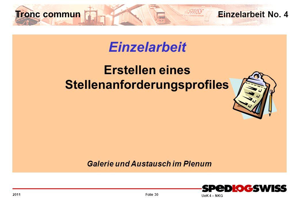 Folie 30 2011 UeK 4 – NKG Tronc commun Einzelarbeit No. 4 Einzelarbeit Erstellen eines Stellenanforderungsprofiles Galerie und Austausch im Plenum