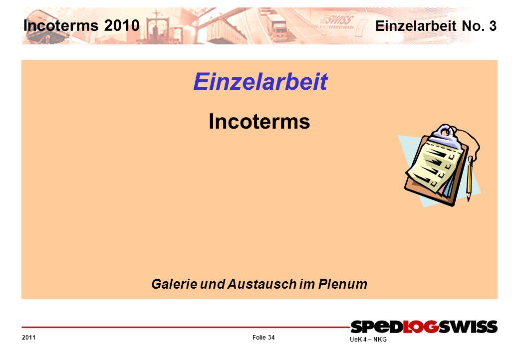 Folie 34 2011 UeK 4 – NKG Incoterms 2010 Einzelarbeit No. 3 Einzelarbeit Incoterms Galerie und Austausch im Plenum