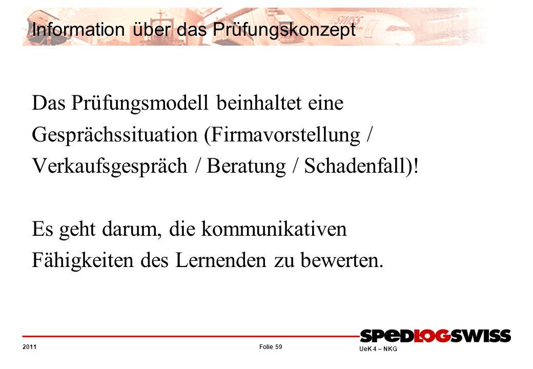 Folie 59 2011 UeK 4 – NKG Information über das Prüfungskonzept Das Prüfungsmodell beinhaltet eine Gesprächssituation (Firmavorstellung / Verkaufsgespräch / Beratung / Schadenfall).