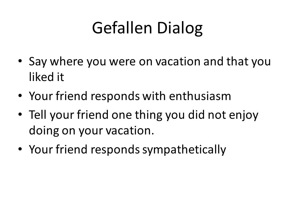 Gefallen Dialog Say where you were on vacation and that you liked it Your friend responds with enthusiasm Tell your friend one thing you did not enjoy